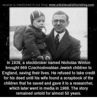 source Is mentioned In our blog  www.unbelievablefactsblog.com  In 1939, a stockbroker named Nicholas Winton  brought 669 Czechoslovakian Jewish children to  England, saving their lives. He refused to take credit  for his deed until his wife found a scrapbook of the  children that he saved and gave it to a researcher,  which later went in media in 1988. The story  remained untold for almost 50 years.