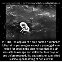 "Girls, Memes, and Blog: source Is mentioned In our blog  www.unbelievablefactsblog.com  In 1961, the captain of a ship named ""Bluebelle""  killed all its passengers except a young girl who  he left for dead in the ship he scuttled, the girl  was able to escape and drifted for four days on  sea before rescued, the captain later committed  suicide upon learning of her survival."