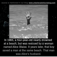 Memes, Beach, and Blog: source is mentioned in our blog  www.unbelievablefactsblog.com  In 1965, a four-year-old nearly drowned  at a beach, but was rescued by a woman  named Alice Blaise. 9 years later, that boy  saved a man at the same beach. That man  was Alice's husband Karma!