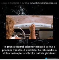 helicoptering: source is mentioned in our blog  www.unbelievablefactsblog.com  In 1986 a federal prisoner escaped during a  prisoner transfer. A week later he returned in a  stolen helicopter and broke out his girlfriend  evableFts