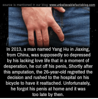 Desperate, Memes, and Regret: source Is mentioned In our blog  www.unbelievablefactsblog.com  In 2013, a man named Yang Hu in Jiaxing,  from China, was supposedly so depressed  by his lacking love life that in a moment of  desperation, he cut off his penis, Shortly after  this amputation, the 26-year-old regretted the  decision and rushed to the hospital on his  bicycle to have it reattached. Unfortunately,  he forgot his penis at home and it was  too late by then