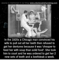 Chicago, Food, and Memes: source Is mentioned In our blog  www.unbelievablefactsblog.com  In the 1920s a Chicago man convinced his  wife to pull out all her teeth then refused to  get her dentures because it was 'cheaper to  feed her with soup than solid food. She took  him to court and he was ordered to get her 2  new sets of teeth and a beefsteak a week. wtf!