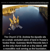 Church, Memes, and Blog: source is mentioned in our blog  www.unbelievablefactsblog.com  Innage courtesy. Michail Worobye Awwww.mb-world ru  The Church of St. Andrew the Apostle sits  on a small, secluded piece of land in Russia's  Vuoksi River. Guinness World Records lists it  as the only church built on a tiny island, with  a monolithic rock serving as the foundation.
