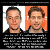 "Blunts, Emily Blunt, and Friends: source Is mentioned In our blog  www.unbelievablefactsblog.com  IS  John Krasinski first met Matt Damon right  after Matt filmed a kissing scene with Emily  Blunt, John's wife. Matt's first words to John  were ""Hey man. I was just totally tonguing  your girl. ""They are now good friends."