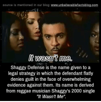 """Overwhelm: source Is mentioned In our blog  www.unbelievablefactsblog.com  It wasnt me.  Shaggy Defense is the name given to a  legal strategy in which the defendant flatly  denies guilt in the face of overwhelming  evidence against them. Its name is derived  from reggae musician Shaggy's 2000 single  """"It Wasn't Me"""""""