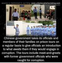 Family, Memes, and Prison: source Is mentioned In our blog  www.unbelievablefactsblog.com  ites weibo  Chinese government takes its officials and  members of their families on prison tours on  a regular basis to give officials an introduction  to what awaits them if they would engage in  corruption. The tours include meet-and-greets  with former government officials who were  caught for corruption