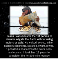 Journey, Memes, and Blog: source is mentioned in our blog  www.unbelievablefactsblog.com  Jason Lewis became the 1st person to  circumnavigate the Earth without using  motors or sails. He walked, cycled, inline  skated 5 continents, kayaked, swam, rowed  pedalled a boat across the rivers, seas,  and oceans. It took him 13 years to  complete, the 46,505-mile journey.