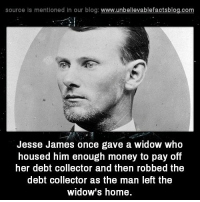 source is mentioned in our blog  www.unbelievablefactsblog.com  Jesse James once gave a widow who  housed him enough money to pay off  her debt collector and then robbed the  debt collector as the man left the  widow's home. Savage Level: Jesse James