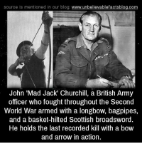 Memes, Arrow, and Scottish: source Is mentioned In our blog  www.unbelievablefactsblog.com  John Mad Jack' Churchill, a British Army  officer who fought throughout the Second  World War armed with a longbow, bagpipes,  and a basket-hilted Scottish broadsword.  He holds the last recorded kill with a bow  and arrow in action.