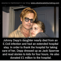 e coli: source Is mentioned In our blog  www.unbelievablefactsblog.com  Johnny Depp's daughter nearly died from an  E.coli infection and had an extended hospital  stay. In order to thank the hospital for taking  care of her, Depp dressed up as Jack Sparrow  and read stories to kids for four hours. He also  donated £1 million to the hospital.