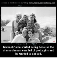 michael caine: source Is mentioned In our blog  www.unbelievablefactsblog.com  Michael Caine started acting because the  drama classes were full of pretty girls and  he wanted to get laid.