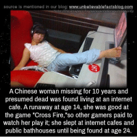"Internet, Memes, and The Game: source Is mentioned In our blog  www.unbelievablefactsblog.com  Note: This image is for representationipurpaseonly  A Chinese woman missing for 10 years and  presumed dead was found living at an internet  cafe. A runaway at age 14, she was good at  the game ""Cross Fire,""so other gamers paid to  watch her play it, she slept at internet cafes and  public bathhouses until being found at age 24."