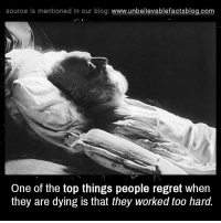 Work Memes: source is mentioned in our blog  www.unbelievablefactsblog.com  One of the top things people regret when  they are dying is that they worked too hard.
