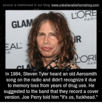 "Tyler: source Is mentioned In our blog  www.unbelievablefactsblog.com  PARI  GLAM  AL  OR  In 1984, Steven Tyler heard an old Aerosmith  song on the radio and didn't recognize it due  to memory loss from years of drug use. He  suggested to the band that they record a cover  version. Joe Perry told him ""It's us, fuckhead."""