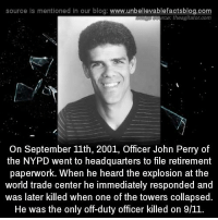 perri: source Is mentioned In our blog  www.unbelievablefactsblog.com  rce: theagitator.com  On September 11th, 2001, Officer John Perry of  the NYPD went to headquarters to file retirement  paperwork. When he heard the explosion at the  world trade center he immediately responded and  was later killed when one of the towers collapsed.  He was the only off-duty officer killed on 9/11.