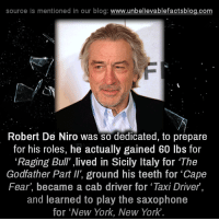 "Memes, Blog, and Bulls: source is mentioned in our blog  www.unbelievablefactsblog.com  Robert De Niro was so dedicated, to prepare  for his roles, he actually gained 60 lbs for  ""Raging Bull"" ,lived in Sicily Italy for ""The  Godfather Part ll, ground his teeth for ""Cape  Fear, became a cab driver for 'Taxi Driver  and learned to play the saxophone  for ""New York, New York"