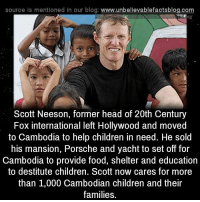 Children, Food, and Head: source Is mentioned In our blog  www.unbelievablefactsblog.com  Scott Neeson, former head of 20th Century  Fox international left Hollywood and moved  to Cambodia to help children in need. He sold  his mansion, Porsche and yacht to set off for  Cambodia to provide food, shelter and education  to destitute children  Scott now cares for more  than 1,000 Cambodian children and their  families.