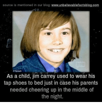 Jim Carrey, Memes, and Shoes: source is mentioned in our blog  www.unbelievablefactsblog.com  Splash  As a child, jim carrey used to wear his  tap shoes to bed just in case his parents  needed cheering up in the middle of  the night.