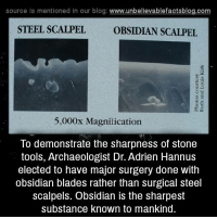 Adrien: source Is mentioned In our blog  www.unbelievablefactsblog.com  STEEL SCALPEL  OBSIDIAN SCALPEL  5,000x Magnilication  lo demonstrate the sharpness of Stone  tools, Archaeologist Dr. Adrien Hannus  elected to have major surgery done with  obsidian blades rather than surgical steel  scalpels. Obsidian is the sharpest  substance known to mankind.