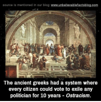 ostracism: source is mentioned in our blog  www.unbelievablefactsblog.com  The ancient greeks had a system where  every citizen could vote to exile any  politician for 10 years Ostracism.