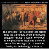 "Memes, Rap, and Rap Battle: source is mentioned In our blog  www.unbelievablefactsblog.com  The concept of the rap battle"" has existed  since the 5th century, where poets would  engage in ""flyting,"" a spoken word event  where poets would insult one another in  verse. The Norse god Loki noted as  having insulted other gods in verse."