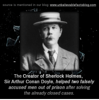 Arthur, Memes, and Sherlock Holmes: source is mentioned in our blog  www.unbelievablefactsblog.com  The Creator of Sherlock Holmes,  Sir Arthur Conan Doyle, helped two falsely  accused men out of prison after solving  the already closed cases.