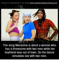 Bodies , Dancing, and Friends: source Is mentioned In our blog  www.unbelievablefactsblog.com  The song Macarena is about a woman who  has a threesome with two men while her  boyfriend was out of town. So the dance  simulates sex with two men. Translation:  [Chorus:] Give happiness to your body Macarena 'cause your body is for giving happiness and nice things to Give happiness to your body Macarena Heeey,... Macarena! Aaay! (repeat once)   Macarena has a boyfriened who's called... who's called the last name Vitorino, and while he was taking his oath as a conscript she was giving it to two friends ...Aaay! (repeat once)   (Chorus)   Macarena , Macarena , Macarena you're popular the summers in Marbella Macarena , Macarena , Macarena you like the guerilla excesses ...Aaay! (repeat once)   (Chorus)   Macarena dreams of the English Tailor* and buys the latest models She would like living in New York and seduce a new boyfriend... Aaay! (repeat once)   (Chorus)