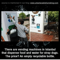 Dogs, Food, and Memes: source Is mentioned In our blog  www.unbelievablefactsblog.com  There are vending machines in Istanbul  that dispense food and water for stray dogs.  The price? An empty recyclable bottle.