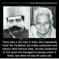 "Memes, Prison, and Blog: source Is mentioned In our blog  www.unbelievablefactsblog.com  There was a con man in India, who repeatedly  ""sold"" the Taj Mahal, the Indian parliament and  various other famous sites. He was sentenced  to 113 years but managed to escape prison 9  times, last when he was 84 years old."