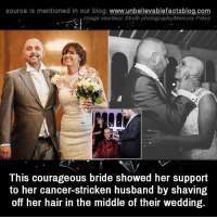 stricken: source Is mentioned In our blog  www.unbelievablefactsblog.com  This courageous bride showed her support  to her cancer-stricken husband by shaving  off her hair in the middle of their wedding.
