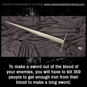 Facts, Tumblr, and Blog: source is mentioned in our blog: www.unbelievablefactsblog.com  To make a sword out of the blood of  your enemies, you will have to kill 359  people to get enough iron from their  blood to make a long sword. unbelievable-facts:  To make a sword out of the blood of your enemies, you will have to kill 359 people to get enough iron from their blood to make a long sword.