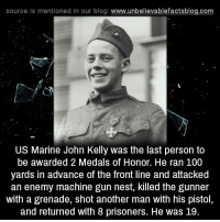 bravo!: source Is mentioned In our blog  www.unbelievablefactsblog.com  US Marine John Kelly was the last person to  be awarded 22 Medals of Honor. He ran 100  yards in advance of the front line and attacked  an enemy machine gun nest, killed the gunner  with a grenade, shot another man with his pistol,  and returned with 8 prisoners. He was 19 bravo!