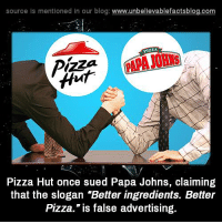 "advertising: source Is mentioned In our blog  www.unbelievablefactsblog.com  VILLA  Pizza Hut once sued Papa Johns, claiming  that the slogan ""Better ingredients. Better  Pizza."" is false advertising."