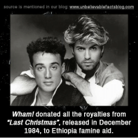 "Memes, Blog, and 🤖: source Is mentioned In our blog  www.unbelievablefactsblog.com  Wham! donated all the royalties from  ""Last Christmas, released in December  1984, to Ethiopia famine aid"