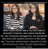 Memes, Saw, and Social Media: source Is mentioned In our blog  www.unbelievablefactsblog.com  When Anais Bordier saw a YouTube video of  Samantha Futerman, who looked exactly like  her, she Facebook messaged her and discovered  they were both adopted and born on the same  day. They were identical twins, separated at birth,  who'd found each other through happenstance  and social media.