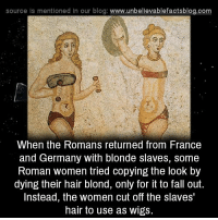 blondes: source is mentioned in our blog  www.unbelievablefactsblog.com  When the Romans returned from France  and Germany with blonde slaves, Some  Roman women tried copying the look by  dying their hair blond, only for it to fall out.  Instead, the women cut off the slaves  hair to use as wigs