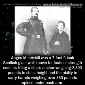 angus: source is mentioned In our blog: www.unbelievablefactsblog.com  wikime dia  ge creatE  Angus MacAskill was a 7-foot 9-inch  Scottish giant well known for feats of strength  such as lifting a ship's anchor weighing 2,800  pounds to chest height and the ability to  carry barrels weighing over 350 pounds  apiece under each arm