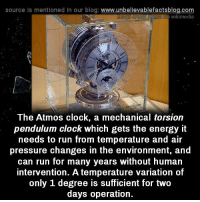 intervention: source Is mentioned In our blog  www.unbelievablefactsblog.com  Wikimedia  The Atmos clock, a mechanical torsion  pendulum clock which gets the energy it  needs to run from temperature and air  pressure changes in the environment, and  can run for many years without human  intervention. A temperature variation of  only 1 degree IS sufficient for two  days operation.