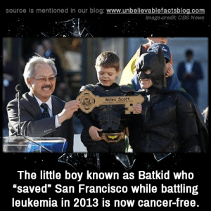 "Battling: source is mentioned in our blog: www.unbelilevablefactsblog.co  Image.credit CBS News  Miles Scott  The little boy known as Batkid who  ""saved"" San Francisco while battling  leukemia in 2013 is now cancer-free"