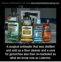 gonorrhea: source Is mentioned in our blog: www.unbelilevablefactsblog.com  ANLLA MINT  LISTERINE  ENTHE-RANILLE  LISTERINE  orgine  LISTERINELISTERINE  A surgical antiseptic that was distilled  and sold as a floor cleaner and a cure  for gonorrhea was then re-marketed as  what we know now as Listerine