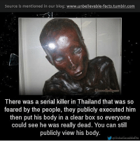 Thailande: Source is mentioned in our blog: www.unbellevable-facts.tumbir.com  There was a serial killer in Thailand that was so  feared by the people, they publicly executed him  then put his body in a clear box so everyone  could see he was really dead. You can still  publicly view his body.  涉@UnbelievableFts