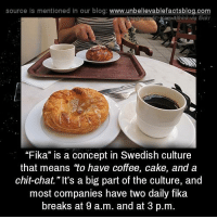 """Memes, Blog, and Cake: source Is mentioned in our blog: www.unbellevablefactsblog.co  ageeredit: KarsAlfrink via flickr  """"Fika"""" is a concept in Swedish culture  that means """"to have coffee, cake, and a  chit-chat."""" It's a big part of the culture, and  most companies have two daily fika  breaks at 9 a.m. and at 3 p.m"""