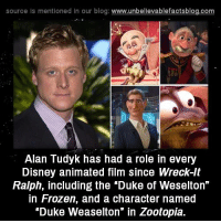 "Disney, Frozen, and Memes: source Is mentioned in our blog: www.unbellevablefactsblog.co  Alan Tudyk has had a role in every  Disney animated film since Wreck-lt  Ralph, including the ""Duke of Weselton""  in Frozen, and a character named  ""Duke Weaselton"" in Zootopia."