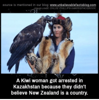 Facebook, Memes, and Blog: source Is mentioned in our blog: www.unbellevablefactsblog.co  ge credit: CHLOE PHILLIPS-HARRIS/FACEBOOK  A Kiwi woman got arrested in  Kazakhstan because they didn't  believe New Zealand is a country.
