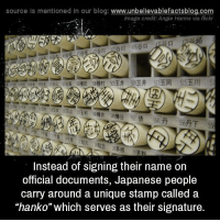"Memes, Blog, and Flickr: source Is mentioned in our blog: www.unbellevablefactsblog.co  lmage credit: Angie Harms via flickr  Instead of signing their name on  official documents, Japanese people  carry around a unique stamp called a  ""hanko"" which serves as their signature"