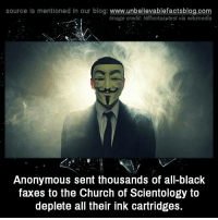 Church, Memes, and Anonymous: source Is mentioned in our blog: www.unbellevablefactsblog.co  lmage credit: Nfifantasytest via wikimedia  Anonymous sent thousands of all-black  faxes to the Church of Scientology to  deplete all their ink cartridges