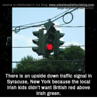 Irish, Memes, and New York: source Is mentioned in our blog: www.unbellevablefactsblog.com  a flickr  There is an upside down traffic signal in  Syracuse, New York because the local  Irish kids didn't want British red above  Irish green