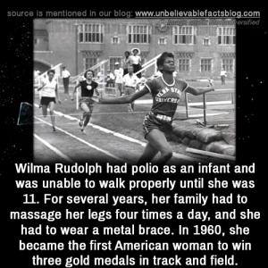 Family, Massage, and Memes: source is mentioned in our blog: www.unbellevablefactsblog.com  adiversified  Wilma Rudolph had polio as an infant and  was unable to walk properly until she was  11. For several years, her family had to  massage her legs four times a day, and she  had to wear a metal brace. In 1960, she  became the first American woman to win  three gold medals in track and field Incredible!