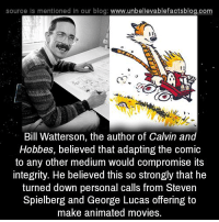 calvinism: source Is mentioned In our blog: www.unbellevablefactsblog.com  C2.  Bill Watterson, the author of Calvin and  Hobbes, believed that adapting the comic  to any other medium would compromise its  integrity. He believed this so strongly that he  turned down personal calls from Steven  Spielberg and George Lucas offering to  make animated movies.
