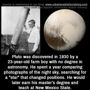 "Impressive!: source is mentioned in our blog: www.unbellevablefactsblog.com  cc.libguides, NASA/Johns Hopkins University  Pluto was discovered in 1930 by a  23-year-old farm boy with no degree in  astronomy. He spent a year comparing  photographs of the night sky, searching for  a ""star"" that changed positions. He would  later earn his master's degree and  teach at New Mexico State Impressive!"